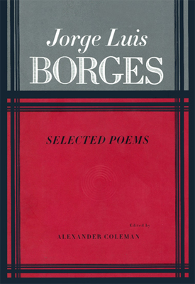 JORGE LUIS BORGES : Selected Poems - Translated by Alastair Reid, Hoyt Rogers, Mark Strand, and others; edited by Alexander Coleman.