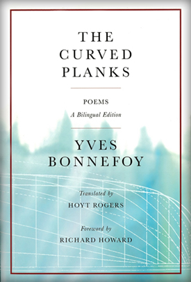 Yves Bonnefoy : THE CURVED PLANKS - Translated by Hoyt Rogers, with a foreword by Richard Howard and two essays by Hoyt Rogers.